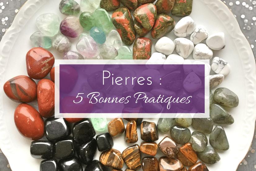 5 bonnes pratiques pour utiliser les Pierres et bénéficier de leurs effets maximum