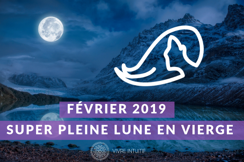 Pleine Lune et Super Lune en Vierge - Février 2019